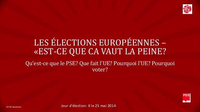 LES ÉLECTIONS EUROPÉENNES – «EST-CE QUE CA VAUT LA PEINE? Qu'est-ce que le PSE? Que fait l'UE? Pourquoi l'UE? Pourquoi vot...