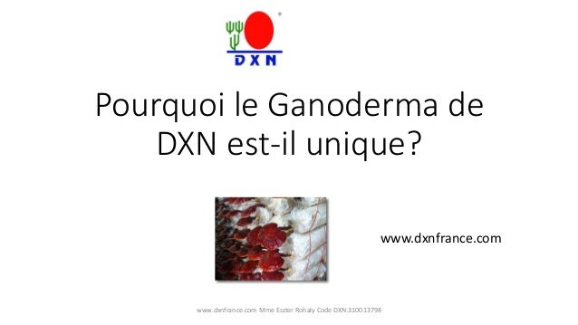 Pourquoi le Ganoderma de  DXN est-il unique?  www.dxnfrance.com  www.dxnfrance.com Mme Eszter Rohaly Code DXN:310013798