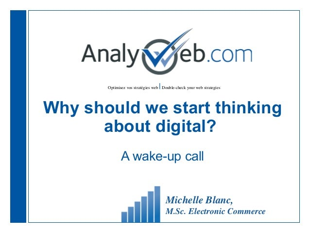 Optimisez vos stratégies web  Double-check your web strategies Why should we start thinking about digital? A wake-up call ...