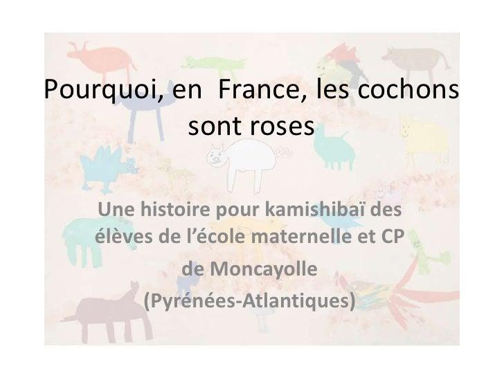 Pourquoi, en France, les cochons           sont roses   Une histoire pour kamishibaï des   élèves de l'école maternelle et...