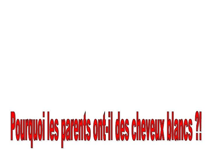 Pourquoi les parents ont-il des cheveux blancs ?!