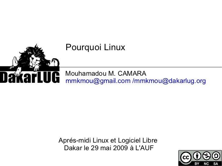 Pourquoi Linux    Mouhamadou M. CAMARA [email_address]   /mmkmou@dakarlug.org   Aprés-midi Linux et Logiciel Libre  Dakar ...