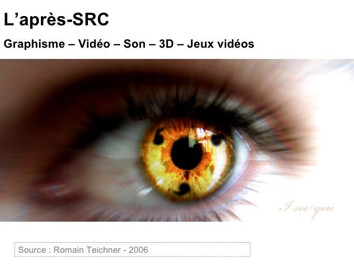 L'après-SRC Graphisme – Vidéo – Son – 3D – Jeux vidéos Source :  Projets flash SRC 2 - 2009