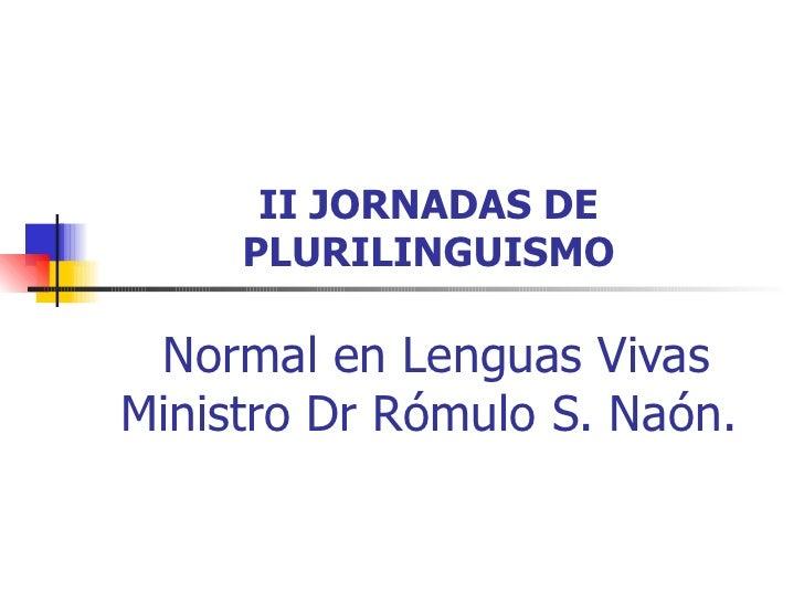 II JORNADAS DE     PLURILINGUISMO Normal en Lenguas VivasMinistro Dr Rómulo S. Naón.