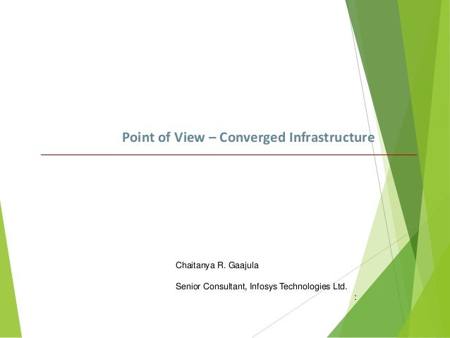 Point of View – Converged Infrastructure  Chaitanya R. Gaajula Senior Consultant, Infosys Technologies Ltd. :