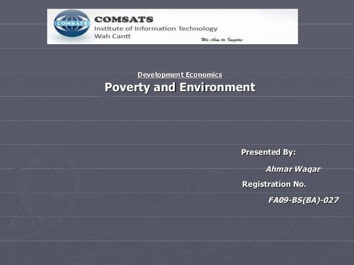 Development Economics Poverty and Environment   Presented By: Ahmar Waqar   Registration No. FA09-BS(BA)-027