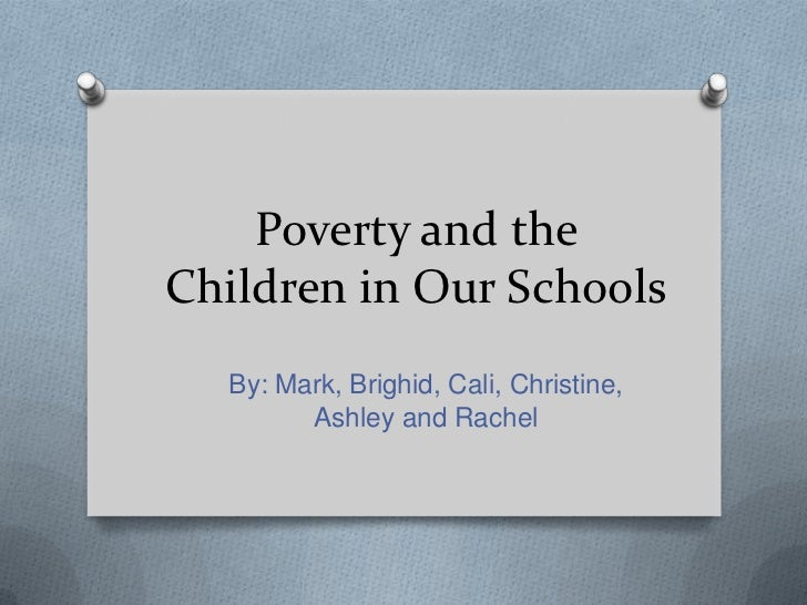 Poverty and theChildren in Our Schools  By: Mark, Brighid, Cali, Christine,        Ashley and Rachel