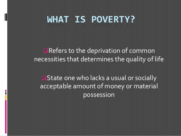 WHAT IS POVERTY? Refers to the deprivation of common necessities that determines the quality of life State one who lacks...