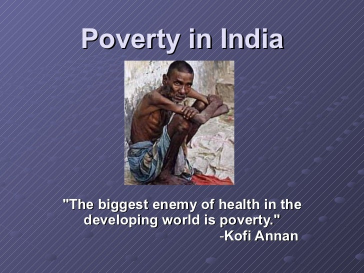 "Poverty in India ""The biggest enemy of health in the developing world is poverty.""   - Kofi Annan"
