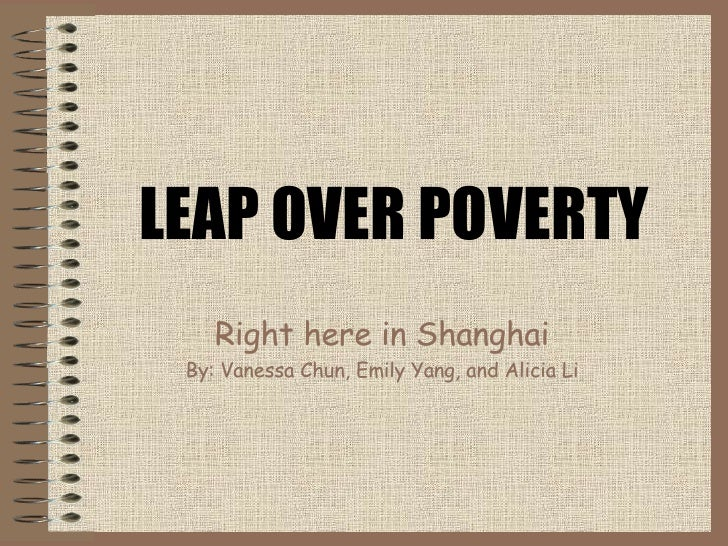 LEAP OVER POVERTY Right here in Shanghai By: Vanessa  Chun , Emily  Yang , and Alicia  Li