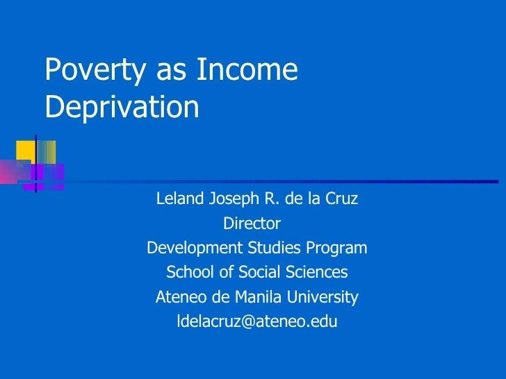 Poverty as Income Deprivation Leland Joseph R. de la Cruz Director  Development Studies Program School of Social Sciences ...