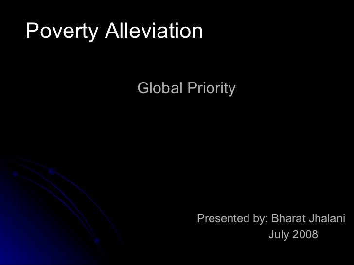 Poverty Alleviation Global Priority Presented by: Bharat Jhalani July 2008