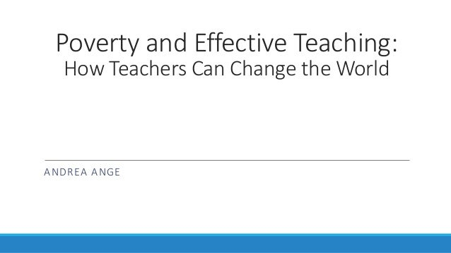 Poverty and Effective Teaching: How Teachers Can Change the World  ANDREA ANGE