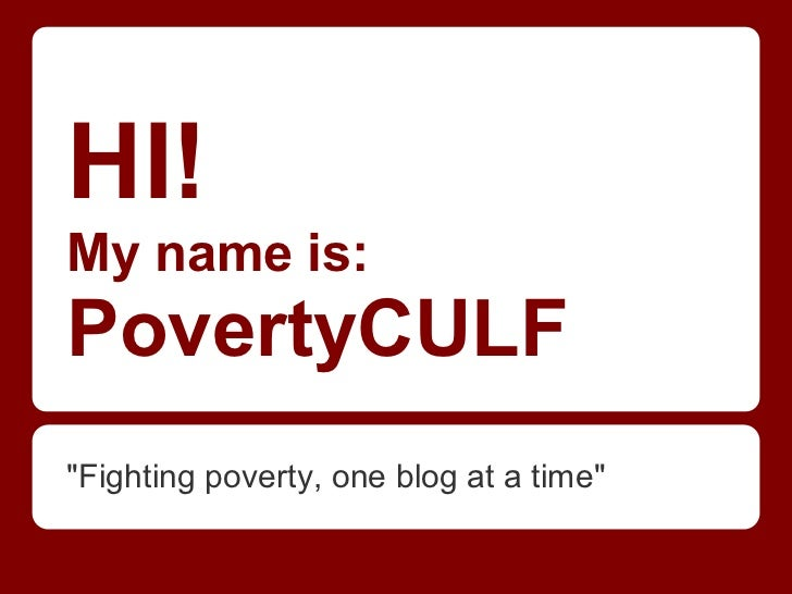 """HI!My name is:PovertyCULF""""Fighting poverty, one blog at a time"""""""