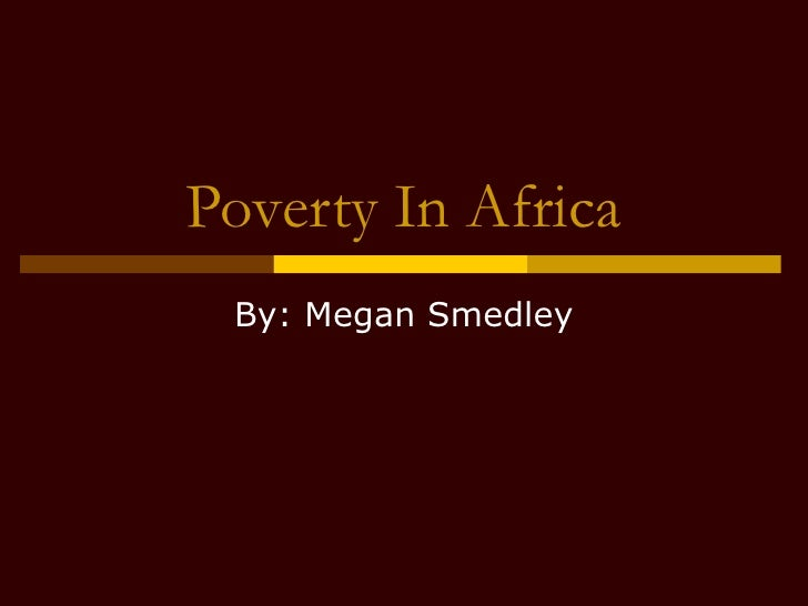 Poverty In Africa By: Megan Smedley