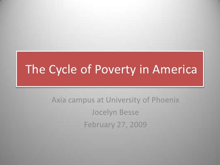 The Cycle of Poverty in America<br />Axia campus at University of Phoenix<br />Jocelyn Besse<br />February 27, 2009<br />