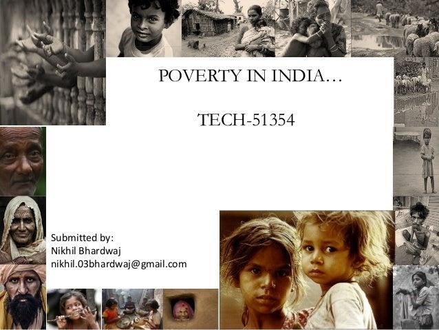POVERTY IN INDIA… TECH-51354  Submitted by: Nikhil Bhardwaj nikhil.03bhardwaj@gmail.com