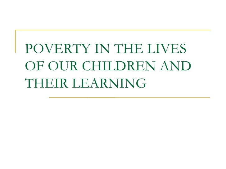 POVERTY IN THE LIVES OF OUR CHILDREN AND THEIR LEARNING