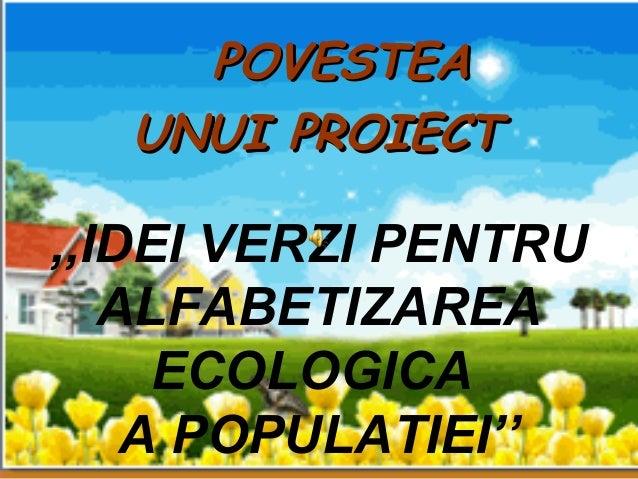 ,,IDEI VERZI PENTRU ALFABETIZAREA ECOLOGICA A POPULATIEI'' POVESTEAPOVESTEA UNUI PROIECTUNUI PROIECT