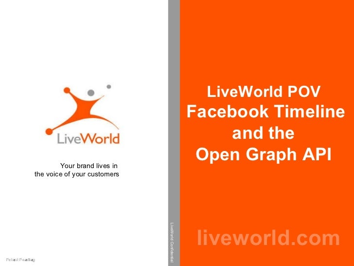 LiveWorld POV  Facebook Timeline  and the  Open Graph API  liveworld.com Your brand lives in  the voice of your customers ...