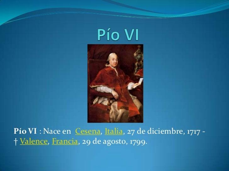 Pío VI : Nace en Cesena, Italia, 27 de diciembre, 1717 -† Valence, Francia, 29 de agosto, 1799.