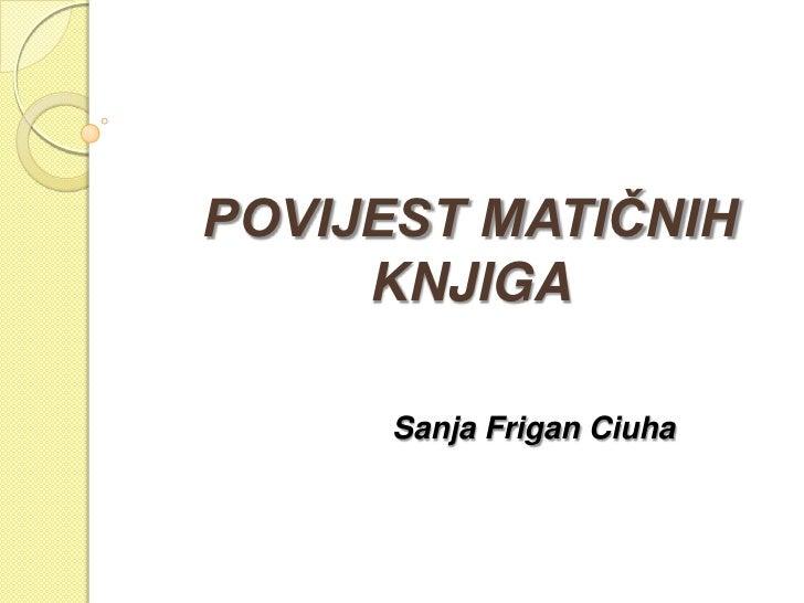 POVIJEST MATIČNIH     KNJIGA      Sanja Frigan Ciuha
