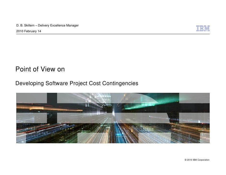 D. B. Skillern – Delivery Excellence Manager 2010 February 14     Point of View on  Developing Software Project Cost Conti...