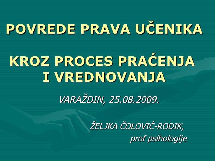 VARAŽDIN, 25.08.2009.  ŽELJKA ČOLOVIĆ-RODIK,  prof psihologije POVREDE PRAVA UČENIKA  KROZ PROCES PRAĆENJA  I VREDNOVANJA