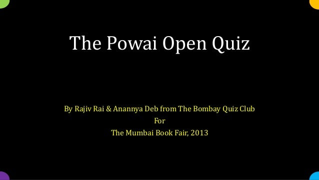 The Powai Open QuizBy Rajiv Rai & Anannya Deb from The Bombay Quiz ClubForThe Mumbai Book Fair, 2013