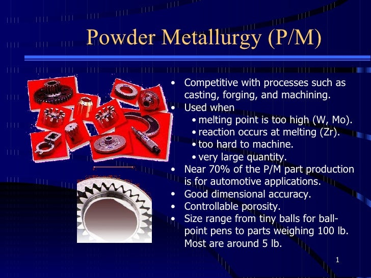 Powder Metallurgy (P/M) <ul><li>Competitive with processes such as casting, forging, and machining.  </li></ul><ul><li>Use...