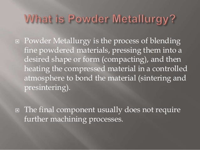  Powder Metallurgy is the process of blending fine powdered materials, pressing them into a desired shape or form (compac...