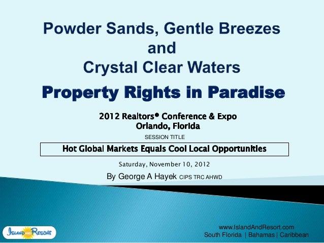 Property Rights in Paradise                 SESSION TITLE          Saturday, November 10, 2012       By George A Hayek CIP...