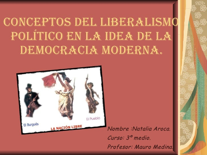 Conceptos del liberalismo Político en la idea de la Democracia Moderna. Nombre :Natalia Aroca. Curso: 3º medio. Profesor: ...
