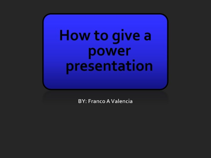How to give a power presentation<br />BY: Franco A Valencia<br />