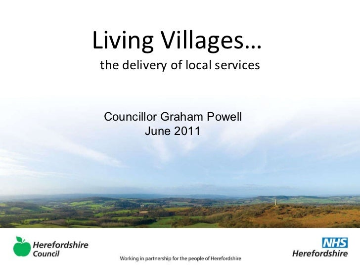 Living Villages…  the delivery of local services Councillor Graham Powell June 2011