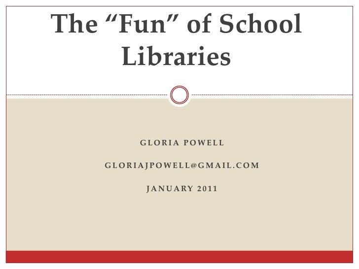 "The ""Fun"" of School Libraries Gloria Powell gloriajpowell@gmail.com January 2011"