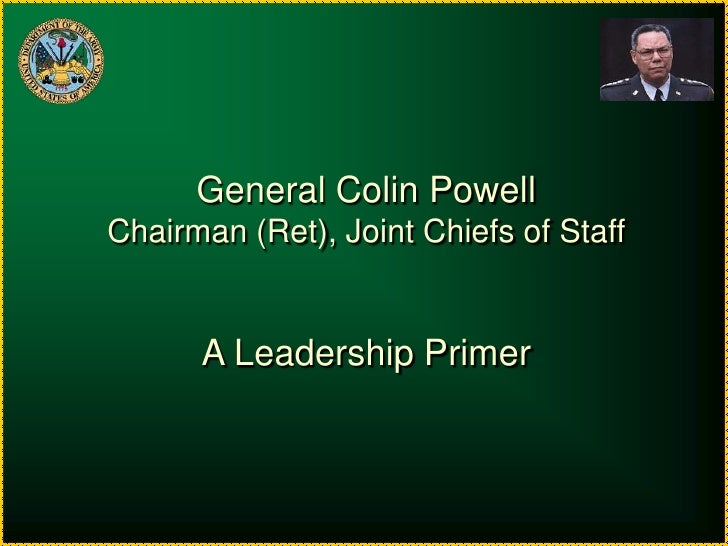 General Colin Powell<br />Chairman (Ret), Joint Chiefs of Staff<br />A Leadership Primer<br />