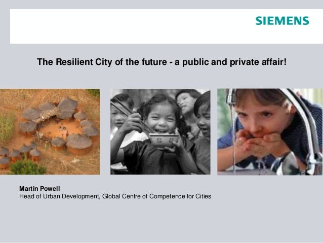 The Resilient City of the future - a public and private affair! Martin Powell Head of Urban Development, Global Centre of ...