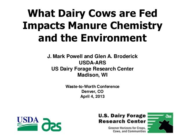 What Dairy Cows are FedImpacts Manure Chemistryand the EnvironmentJ. Mark Powell and Glen A. BroderickUSDA-ARSUS Dairy For...