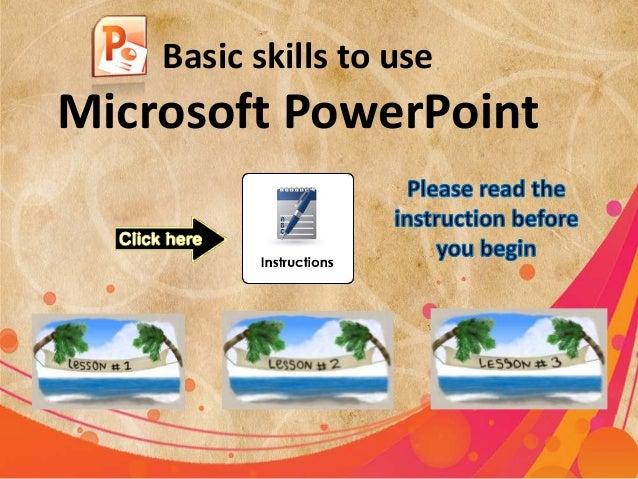 Basic skills to use  Microsoft PowerPoint