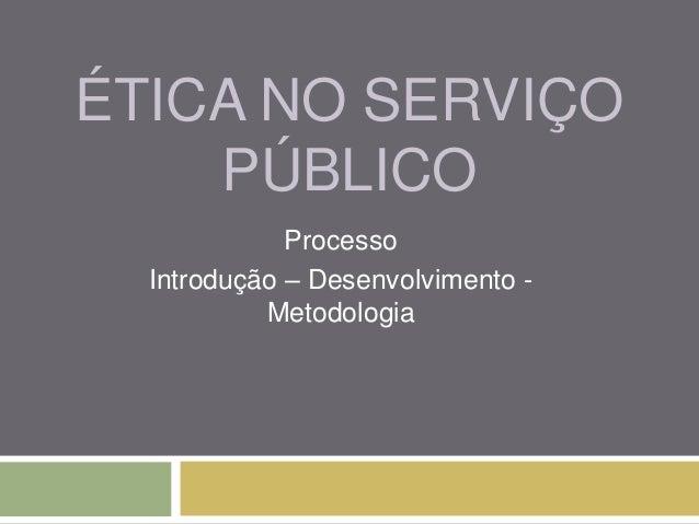 ÉTICA NO SERVIÇO    PÚBLICO             Processo  Introdução – Desenvolvimento -           Metodologia