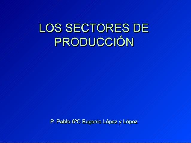 LOS SECTORES DE  PRODUCCIÓN P. Pablo 6ºC Eugenio López y López