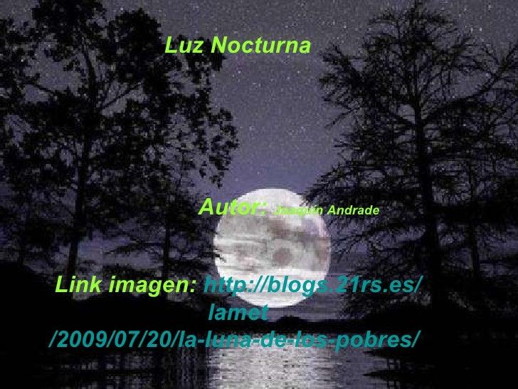 Luz Nocturna Autor:  Joaquín Andrade Link imagen:  http://blogs.21rs.es/ lamet /2009/07/20/la-luna-de-los-pobres/