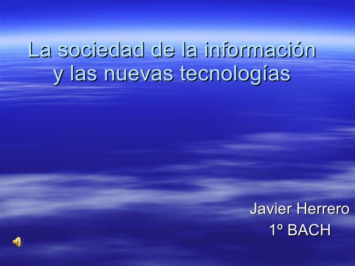 La sociedad de la información y las nuevas tecnologías Javier Herrero 1º BACH
