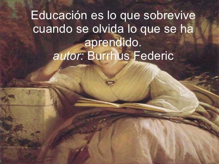 Educación es lo que sobrevive cuando se olvida lo que se ha aprendido. autor:  Burrhus Federic