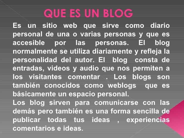 QUE ES UN BLOGEs un sitio web que sirve como diariopersonal de una o varias personas y que esaccesible por las personas. E...