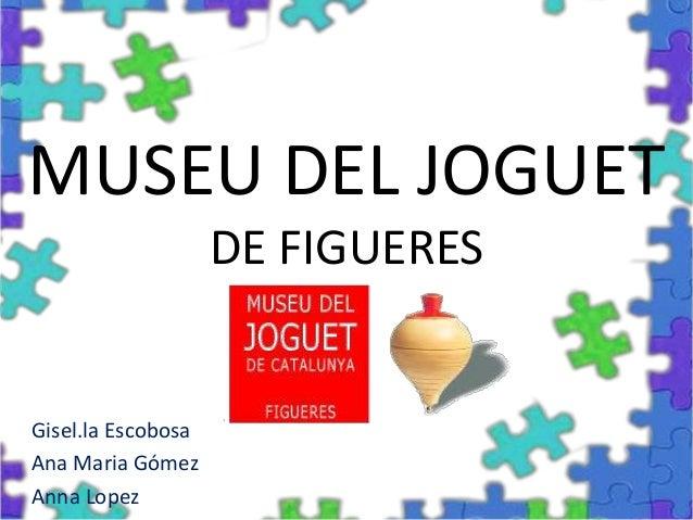 MUSEU DEL JOGUETDE FIGUERESGisel.la EscobosaAna Maria GómezAnna Lopez