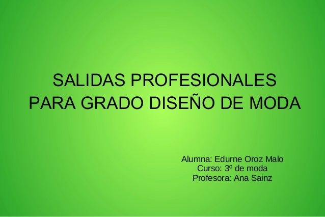 SALIDAS PROFESIONALES PARA GRADO DISEÑO DE MODA Alumna: Edurne Oroz Malo Curso: 3º de moda Profesora: Ana Sainz
