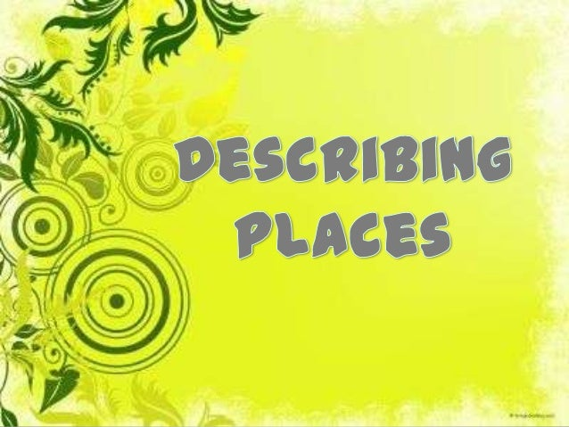 Different places There are different kinds of places, which we can describe: A room A house A city Etc.