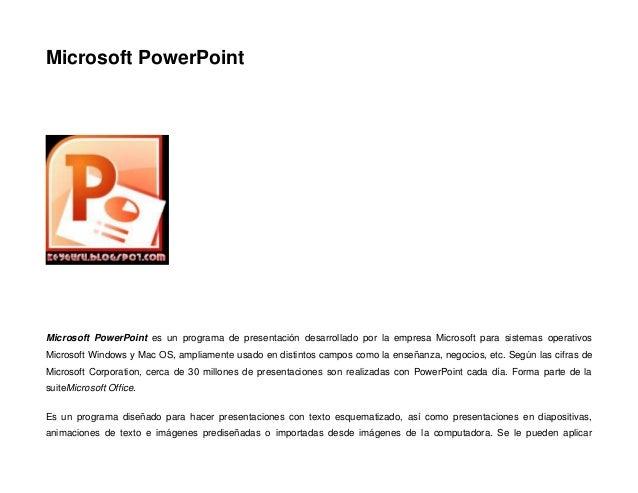 Microsoft PowerPoint  Microsoft PowerPoint es un programa de presentación desarrollado por la empresa Microsoft para siste...